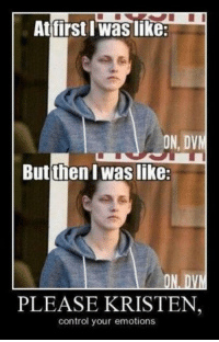 Control, Celebrities, and First: At first Waslike:  ON, DVM  But then I Waslike:  ON D  PLEASE KRISTEN  control your emotions