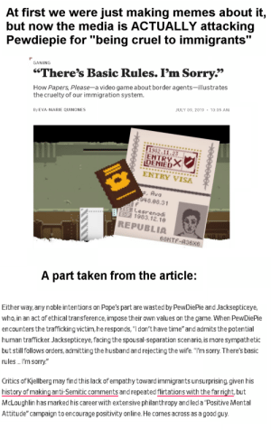 """Memes, Sorry, and Taken: At first we were just making memes about it,  but now the media is ACTUALLY attacking  Pewdiepie for """"being cruel to immigrants""""  GAMING  """"There's Basic Rules. I'm Sorry""""  How Papers, Please-a video game about border agents-illustrates  the cruelty of our immigration system.  10:05 AM  JULY 09, 2019  By EVA-MARIE QUINONES  1982.11.23  ENTRYX  DENIED  ENTRY VISA  , Ava  48.08.31  F  59 1esrenadi  BEXP 1983.12.10  REPUBLIA  68HTF-A36x6  A part taken from the article:  Either way, any noble intentions on Pope's part are wasted by PewDiePie and Jacksepticeye,  who, in an act of ethical transference, impose their own values on the game. When PewDiePie  encounters the trafficking victim, he responds, """"I don't have time"""" and admits the potential  but still follows orders, admitting the husband and rejectingthe wife. """"I'm sorry.There's basic  rules I'm sorry  human trafficker. Jacksepticeye, facing the spousal-separation scenario, is more sympathetic  Critics of Kjellberg may find this lack of empathy toward immigrants unsurprising, given his  history of making anti-Semitic comments and repeated flirtations with the far right, but  McLoughlin has marked his career with extensive philanthropy and led a """"Positive Mental  Attitude"""" campaign to encourage positivity online. He comes across as a good guy The media is now attacking Pewdiepie because he was joking around in Papers Please and denied immigrants"""