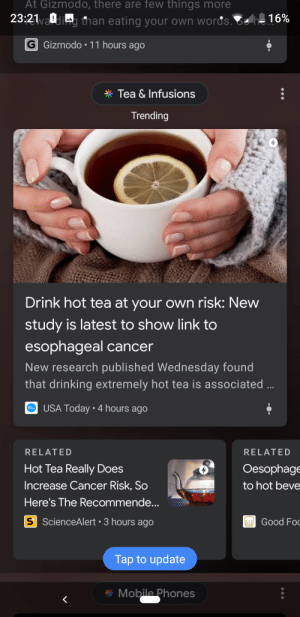 Drinking, Cancer, and Gizmodo: At Gizmodo, there are few things more  23:21han eating your own words. 81  G Gizmodo.11 hours ago  Tea & Infusions  Trending  Drink hot tea at your own risk: New  study is latest to show link to  esophageal cancer  New research published Wednesday found  that drinking extremely hot tea is associated  USA Today 4 hours ago  RELATED  Hot Tea Really Does  Increase Cancer Risk, So  Here's The Recommende...  RELATED  Oesophage  to hot beve  S ScienceAlert 3 hours ago  Good Fo  Tap to update  Mobila Phones The medicine ball is hitting back and it is taking everyone down!