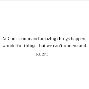 Command: At God's command amazing things happen,  wonderful things that we can't understand.  Job 27:5