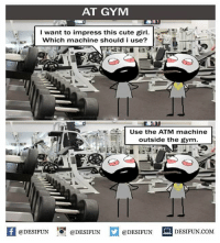 "Be Like, Cute, and Gym: AT GYM  I want to impress this cute gir  Which machine should i use?  Use the ATM machine  outside the gym  -n  @DESIFUN ""O. @DESIFUN  @DESIFUN DESIFUN.COM Twitter: BLB247 Snapchat : BELIKEBRO.COM belikebro sarcasm meme Follow @be.like.bro"