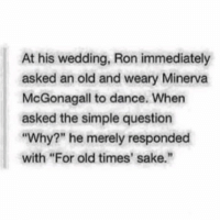 """Birthday, Memes, and News: At his wedding, Ron immediately  asked an old and weary Minerva  McGonagall to dance. When  asked the simple question  """"Why?"""" he merely responded  with """"For old times' sake."""" I have never been less excited for my birthday. I am been dreading it actually. can we just stay in the present for a little bit longer??? Anyways Onto some good news OH OH I THINK IM ONTO SOME SORT OF DRAWING STYLE THIS MAY BE MY HOLY GRAIL OMY G O D"""