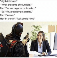 "job: at job interview*  What are some of your skills?""  Me: ""'ve won a game on fortnite...""  ""So? You probably got carried.""  Me: ""On solo.""  Her *in shock': ""fuck you're hired"""