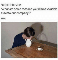 "dankmeme lit nochill humour vines fails cringe cringeworthy hilarious funny lol haha starterpack softdrinks dankestmemerinos: *at job interview  ""What are some reasons you'd be a valuable  asset to our company?""  Me:  tahum Strange/ dankmeme lit nochill humour vines fails cringe cringeworthy hilarious funny lol haha starterpack softdrinks dankestmemerinos"