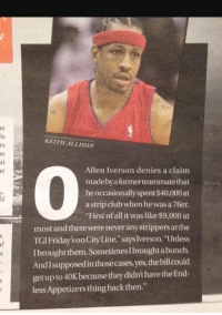 """""""First of all it was like 9,000"""" LMAO goat: at  KEITH ALLISON  Allen Iverson denies a claim  made by a formerteammatethat  he occasionally spent$40,000at  strip club when he was a 76er.  """"First of all it was like $9,000 at  most and there wereneveranystrippers atthe  TGI Friday'sonCity Line,"""" says Iverson. """"Unless  Ibrought them. Sometimes I broughtabunch.  Andlsupposedinthose cases, yes, thebillcould  get up to 40K because theydidn'thavethe End-  less Appetizers thing back then."""" """"First of all it was like 9,000"""" LMAO goat"""