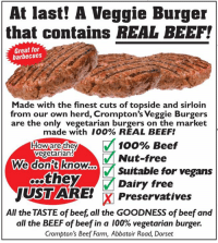 herding: At last! A Veggie Burger  that contains REAL BEEF!  Great for  barbecues  Made with the finest cuts of topside and sirloin  from our own herd, Crompton's Veggie Burgers  are the only vegetarian burgers on the market  made with 100% REAL BEEF!  100% Beef  Nut-free  Suitable for vegans  Dairy free  Howiarethey  vegetarian  We donft know..  oothey  JUSTARE  X Preservatives  All the TASTE of beef, all the GOODNESS of beef and  all the BEEF of beef in a 100% vegetarian burger.  Crompton's Beef Farm, Abbatoir Road, Dorset