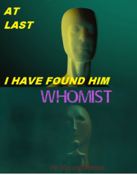 "Reddit, Com, and Him: AT  LAST  I HAVE FOUND HIM  WHOMST  He has awakened <p>[<a href=""https://www.reddit.com/r/surrealmemes/comments/8bngak/he_has_awakened/"">Src</a>]</p>"