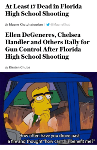 "Chelsea, Ellen DeGeneres, and Fire: At Least 17 Dead in Florida  High School Shooting  By Maane Khatchatourian |Y@MaaneKhat   Ellen DeGeneres, Chelsea  Handler and Others Rally for  Gun Control After Florida  High School Shooting  By Kirsten Chuba   How often have you drove past  a fire and thought ""how can this benefit me?"" <p><a href=""http://theirisianprincess.tumblr.com/post/170889128472/markhamillz-seventeen-people-get-murdered-in"" class=""tumblr_blog"">theirisianprincess</a>:</p>  <blockquote><p><a href=""http://markhamillz.tumblr.com/post/170888577171/seventeen-people-get-murdered-in-cold-blood-and"" class=""tumblr_blog"">markhamillz</a>:</p><blockquote> <p>Seventeen people get murdered in cold blood, and all you can think is how to advance a political agenda.</p>  <p>Disgusting.</p> </blockquote><p>Seventeen people get murdered in cold blood and yet you take the time to complain about people trying to do something about it instead of the actual shooting.</p><p>Disgusting.</p></blockquote>  <p>You guys seem to think the only way of ""doing something about it"" is imposing more laws the criminals don't follow anyway.</p>"