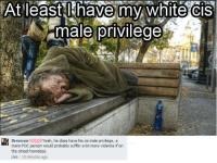 Thanks for the insight Brennan.: At least I have my White CIS  male privilege  Brennan Yeah, he does have his cis male privilege, a  trans POC person would probably suffer a lot more violence if on  the street homeless.  Like 10 minutes ago Thanks for the insight Brennan.