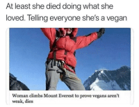 "Ironic, Memes, and Http: At least she died doing what she  loved. Tel gan  ling everyone she's a ve  Woman climbs Mount Everest to prove vegans aren't  weak, dies <p>Ironic. via /r/memes <a href=""http://ift.tt/2Fadgvs"">http://ift.tt/2Fadgvs</a></p>"