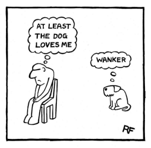 Funny and Sad, Dog, and The Dog: AT LEAST  THE DOG  LOVES ME  WANKER  RF Faithful Rex