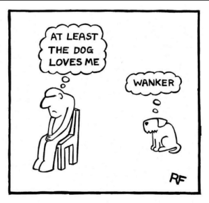 Funny, Reddit, and Sad: AT LEAST  THE DOG  LOVES ME  WANKER  RF  O o funny or sad?