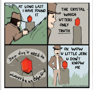 You know who you are: AT LONG LAST  I HAVE FOUND  IT  THE CRYSTAL  WHICH  UTTERS  ONLY  TRUTH  OK WOW  U LITTLE JERK  DON'T  KNOW  ME  Meed to  don't  you  olwwys ba  an  @NATHANWPYLE/BUZZFEED You know who you are