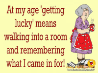 get lucky: At my age getting  lucky means  walking into a room  and remembering  what I came in for!  247