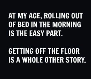 My Age: AT MY AGE, ROLLING OUT  OF BED IN THE MORNING  IS THE EASY PART.  GETTING OFF THE FLOOR  IS A WHOLE OTHER STORY,