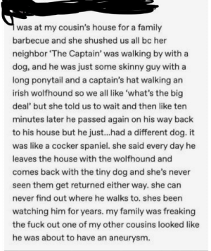 Dogs, Family, and Irish: at my cousin's house for a family  barbecue and she shushed us all bc her  neighbor 'The Captain' was walking by with a  dog, and he was just some skinny guy with a  long ponytail and a captain's hat walking an  irish wolfhound so we all like 'what's the big  deal' but she told us to wait and then like ten  minutes later he passed again on his way back  to his house but he just...had a different dog. it  was like a cocker spaniel. she said every day he  leaves the house with the wolfhound and  comes back with the tiny dog and she's never  seen them get returned either way. she can  never find out where he walks to. shes been  watching him for years. my family was freaking  the fuck out one of my other cousins looked like  he was about to have an aneurysm OP wants us to think dogs can shapeshift