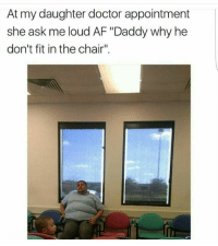 "Daughter a savage 😑😂😂: At my daughter doctor appointment  she ask me loud AF ""Daddy why he  don't fit in the chair"". Daughter a savage 😑😂😂"