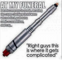 "screwdrivers: AT MY FUNERAL  Dwaitsomeone torun In Wearingi  the same clothing that wore  when0 died,Coull outa  Sonic Screwdriver  and  Say  ""Right guys this  is where it gets  complicated"""