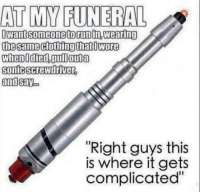"screwdrivers: AT MY FUNERAL  I Want Someone torun in Wearing  the same clothing that Dwore  when0 died,Dull outa  Sonic Screwdriver  and  say  ""Right guys this  is where it gets  complicated"""