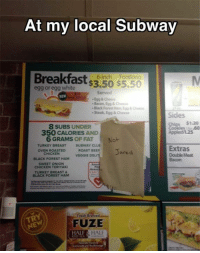 egg white: At my local Subway  Breakfast  $3.50 $5.50  6-inch Footlong  egg or egg white  NEW  Bacon Egg Cheese  Black Forest Ham, Egg&oheese  Steak, Egg &Cheese  Sides  Chips $1.20  8 SUBS UNDER  Cookies .60  350 CALORIES AND  6 GRAMS OF FAT  Not  TURKEY BREAST  SUBWAY CLUE  Extras  BEEF Jared  OVEN ROASTED  CHICKEN  Double Meat  VEGGIE D  BLACK FOREST HAM  SWEET ONION  CHICKEN TERIYAKI  TURKEY BREAST  BLACK FOREST HAM  FUZE  HALF  HALF