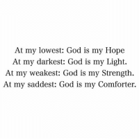 God, Love, and Memes: At my lowest: God is my Hope  At my darkest: God is my Light.  At my weakest: God is my Strength.  At my saddest: God is my Comforter. Tag Someone You Love💜💜💜 . 👇Follow the Squad👇 . @dimplebestudio @ChristApparelOnline @gods_salvation @reformedbychrist . . encouragement biblejournaling prayer patience dailybibleverse dimplebestudio christianlife thewordofgod godisgood christapparelonline bibleverses godlovesyou jesuslives verseoftheday gospeltruth godislight churchfamily godisgood wordofgod jesuslovesme motivation trustgod dailyverse verseoftheday christianposts godsmotivations📖 christiancouple christisrisen gospeltruth hope strength powerful godsmotivations