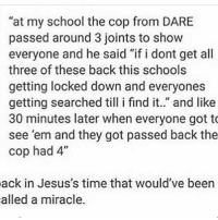 """someone just tried logging into my account (?) also shitting cropping i don't care: """"at my school the cop from DARE  passed around 3 joints to show  everyone and he said """"if i dont get all  three of these back this schools  getting locked down and everyones  getting searched till i find it. and like  30 minutes later when everyone got to  see 'em and they got passed back the  cop had 4""""  ack in Jesus's time that would've been  alled a miracle. someone just tried logging into my account (?) also shitting cropping i don't care"""