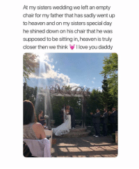 Beautiful, Heaven, and Love: At my sisters wedding we left an empty  chair for my father that has sadly went up  to heaven and on my sisters special day  he shined down on his chair that he was  supposed to be sitting in, heaven is truly  closer then we think love you daddy This is so beautiful 😪💕 sadpost remember wedding