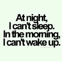 At night.  I cant Sleep  In the morning,  I Can  wakeup. Everyday. All day.