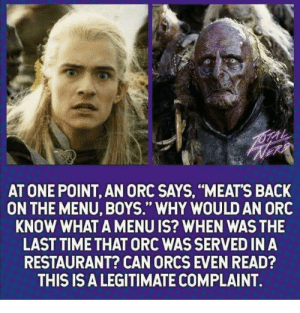 """Restaurant, Time, and Back: AT ONE POINT, AN ORC SAYS, """"MEATS BACK  ON THE MENU, BOYS."""" WHY WOULD AN ORC  KNOW WHAT A MENU IS? WHEN WAS THE  LAST TIME THAT ORC WAS SERVED IN A  RESTAURANT? CAN ORCS EVEN READ?  THIS IS A LEGITIMATE COMPLAINT. An actual concern"""