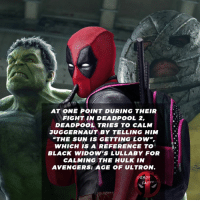 "Avengers Age of Ultron, Facts, and Memes: AT ONE POINT DURING THEIR  FIGHT IN DEADPOOL 2,  DEADPOOL TRIES TO CALM  JUGGERNAUT BY TELLING HIM  ""THE SUN IS GETTING LOW,  WHICH IS A REFERENCE TO  BLACK WIDOW'S LULLABY FOR  CALMING THE HULK IN  AVENGERS: AGE OF ULTRON.  DEADPOOL  FACTS 😄 • • • • Follow @deadpoolfacts for your daily Deadpool dose. 👇👇👇👇 ryanreynolds xforce deadpool2 mcu infinitywar deadpool marvel thanos wadewilson hulk theavengers ageofultron avengers"