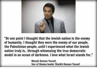 """Memes, Israel, and Models: """"At one point I thought that the Jewish nation is the enemy  of humanity. I thought they were the enemy of our people,  the Palestinian people, until l experienced what the Jewish  nation truly is.. through witnessing the true democratic  model in an ocean of darkness. I love what Israel stands for.""""  Mosab Hassan Yousef,  Son of Hamas leader Sheikh Hassan Yousef"""