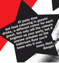 Food, Memes, and Party: AT party time  put food colouring in guests,  drinks, a different colour for each  guest. Not only will the colours  brighten up your party, but if  anyone urinates on the  bathroom floor you'll  know who it was.  Innes Reid.  Bangor