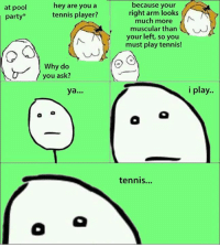 I play Tennis everyday: at pool  party  hey are you a  tennis player?  Why do  you ask?  ya  because your  right arm looks  much more  muscular than  your left, so you  must play tennis!  i play.  tennis... I play Tennis everyday