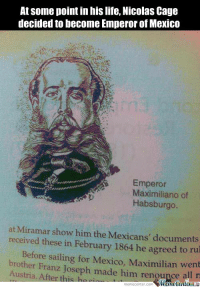 Life, Meme, and Memes: At some point in his life, Nicolas Cage  decided to become Emperor of Mexico  Emperor  Maximiliano of  Habsburgo  at Miramar show him the Mexicans' documents  received these in February 1864 he to rul  Maximilian Before sailing for Mexico, went  brother Franz Joseph made him rengupce  Austria. After this ha  MumecenteraLa  meme Center.com The more you know!