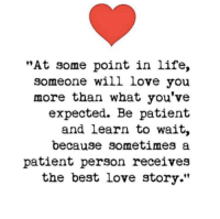 """Life, Love, and Memes: """"At some point in life,  someone will love you  more than what you've  expected. Be patient  and learn to wait,  because sometimes a  patient person receives  the best love story."""""""