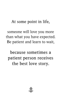 Life, Love, and Best: At some point in life,  someone will love you more  than what you have expected  Be patient and learn to wait,  because sometimes a  patient person receives  the best love story.  OLES Be patient.