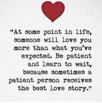 "Life, Love, and Memes: ""At some point in life,  someone will love you  more than what you've  expected. Be patient  and learn to wait,  because sometimes a  patient person receives  the best love story."""