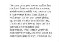 """Being Alone, Too Much, and What Is: """"At some point you have to realize that  you have done too much for someone,  and the next possible step you can take  is just to stop. Leave them alone, or  walk away. It's not that you're giving  up, and it's not that you shouldn't try  It's just that you have to draw the line  between determination and  desperation. What is truly yours will  eventually be yours, and what is not, no  matter how hard you try, will never be."""""""