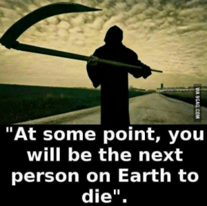 "Tumblr, Blog, and Earth: ""At some point, you  will be the next  person on Earth to  die"". rofl-pictures:Not a nice thought"
