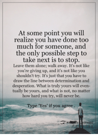 Desperate, Memes, and Desperation: At some point you will  realize you have done too  much for someone, and  the only possible step to  take next is to stop.  Leave them alone; walk away. It's not like  you're giving up, and it's not like you  shouldn't try. It's just that you have to  draw the line between determination and  desperation. What is truly yours will even-  tually be yours, and what is not, no matter  how hard you try, will never be  Type 'Yes' if you agree  Ate Learned <3