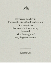 thrash: At  Storms are wonderful.  The way the skies thrash and scream.  It is a reminder  that even the skies scream,  burdened  with the weight of  lost, forgotten dreams.  Nikita Gill