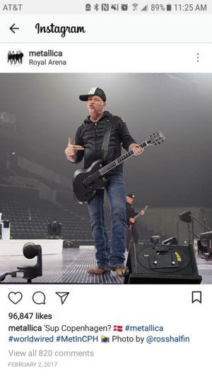 """Instagram, Metallica, and Tumblr: AT&T  <- Instagram  metallica  Royal Arena  96,847 likes  metallica 'Sup Copenhagen"""" #metalica  #worldwired #MetinCPH ie. Photo by @rosshalfin  View all 820 comments  FEBRUARY 2, 2017 misshammett:  Can we all just appreciate this Instagram post?"""