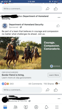 Politics, At&t, and Homeland: AT&T  1:10 AM  Write a comment.  kes Department of Homeland  ecurity  PARTA  Department of Homeland Security  Sponsored  Be part of a team that believes in courage and compassion  no matter what challenges lie ahead. Join us  Courage.  Compassion  Camaraderie  S. Customs and  Border Protection  CBP.GO/CAREERS  Border Patrol is hiring  Learn more at cbp.gov/careers  Learn More  343  44 Comments 118 Shares  Write a comment.  Yesterday at 1:03 PM