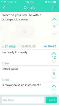 Dank, At&t, and A Spongebob: AT&T  1:12 PM  Details  Describe your sex life with a  Spongebob quote.  37 MINS 26 REPLIES  SHARE  I'm ready I'm ready  36m  I need water  36m  ls mayonnaise an instrument?  11  Yak Back  Send