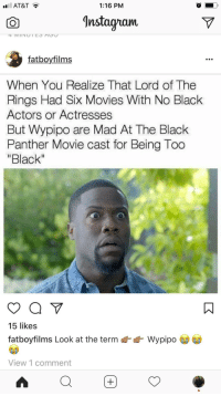 "Blackpeopletwitter, Instagram, and Movies: AT&T?  1:16 PM  CO  Instagram  fatboyfilms  When You Realize That Lord of The  Rings Had Six Movies With No Black  Actors or Actresses  But Wypipo are Mad At The Black  Panther Movie cast for Being Too  ""Black  15 likes  fatboyfilms Look at the term  Wypip。  View 1 comment <p>Wypipo (via /r/BlackPeopleTwitter)</p>"