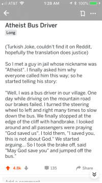 "Anaconda, Driving, and God: AT&T  1:28 AM  * 100%  +  Atheist Bus Driver  Long  Turkish Joke, couldn't find it on Reddit  hopefully the translation does justice)  So l met a guy in jail whose nickname was  ""Atheist"". I finally asked him why  everyone called him this way; so he  started telling his story:  ""Well, I was a bus driver in our village. One  day while driving on the mountain road  our brakes failed. I turned the steering  wheel to left and right many times to slow  down the bus. We finally stopped at the  edge of the cliff with handbrake. I looked  around and all passengers were praying  ""God saved us"". I told them, ""I saved you,  this is not about God."" We started  arguing... So I took the brake off, said  ""May God save you"" and jumped off the  bus.""  4.8k  135  Share Shamelessly Stolen Memes"