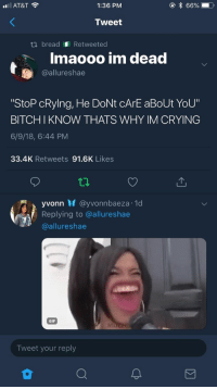 """: AT&T  1:36 PM  Tweet  ti bread Retweeted  Imaooo im dead  @allureshae  StoP cRylng, He DoNt cArE aBoUt YoU""""  BITCHI KNOW THATS WHY IM CRYING  6/9/18, 6:44 PM  33.4K Retweets 91.6K Likes  yvonn M @yvo n nbaeza. 1d  Replying to @allureshae  @allureshae  GIF  Tweet your reply"""