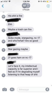 Goes Ham: AT&T  1:38 PM  NF  3 People  His shit is fire  NF  Ehh  Maybe a trash can fire  Sicko mode, stargazing, nc-17  and who?what? Are so good  NF  Star gazing maybe  21 goes ham on nc-17  NF  Let's face it, my intellectual  capacity is far superior and I  feel as if l'm degrading myself  listening to that heap of shit  Message