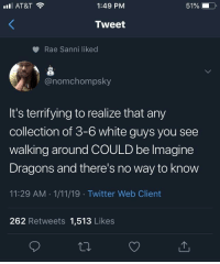 Lil Wayne, Twitter, and At&t: AT&T  1:49 PM  51%  Tweet  Rae Sanni liked  onomchompsky  It's terrifying to realize that any  collection of 3-6 white guys you see  walking around COULD be lmagine  Dragons and there's no way to know  11:29 AM 1/11/19 Twitter Web Client  262 Retweets 1,513 Likes I don't even think Lil Wayne knows what they look like