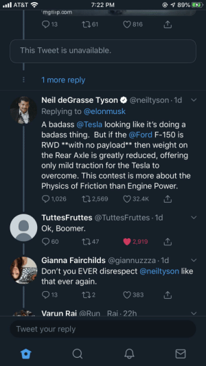 """Neil """"the Boomer"""" Tyson: . AT&T  1 89% D  7:22 PM  mgfiip.com  13  2161  816  This Tweet is unavailable.  1 more reply  Tyson @neiltyson1  Neil deGrasse  Replying to @elonmusk  A badass @Tesla looking like it's doing a  badass thing. But if the @Ford F-150 is  RWD **with no payload** then weight on  the Rear Axle is greatly reduced, offering  only mild traction for the Tesla to  overcome. This contest is more about the  Physics of Friction than Engine Power.  1,026  212,569  32.4K  TuttesFruttes @TuttesFruttes 1d  Ok, Boomer.  21.47  60  2,919  Gianna Fairchilds @giannuzzza 1d  Don't you EVER disrespect @neiltyson like  that ever again.  L12  13  383  _br. Varun Rai @Run Rai-22h  Tweet your reply  Σ Neil """"the Boomer"""" Tyson"""